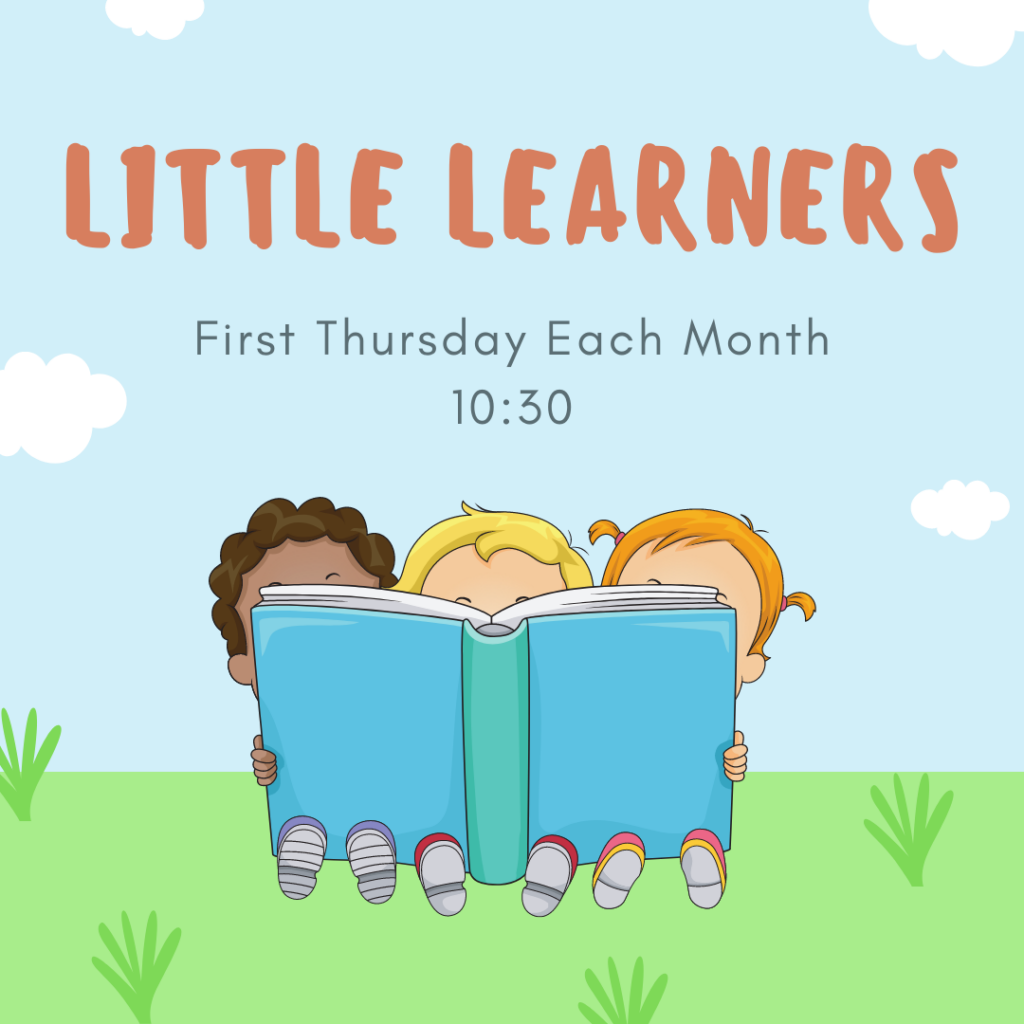 Little Learners: First Thursday each month at 10:30