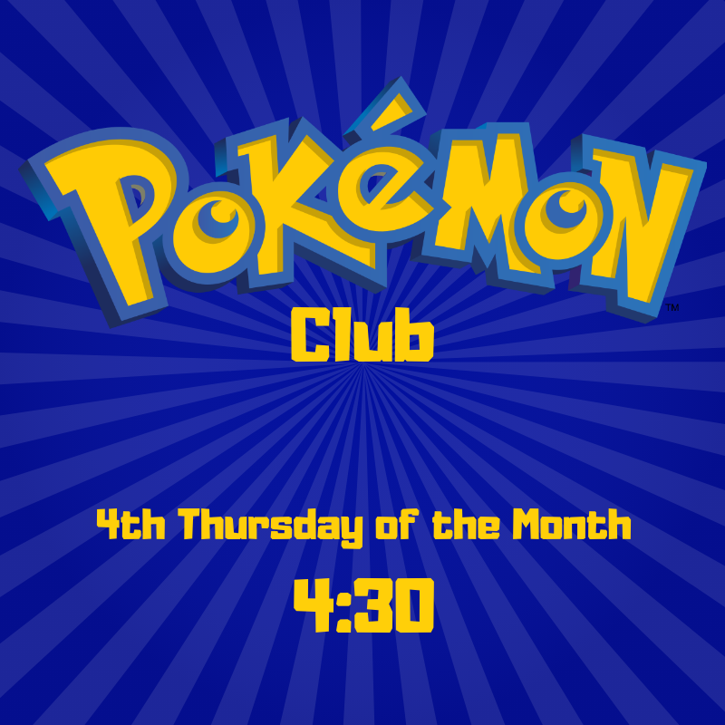 Pokemon Club: 4th Thursday of the month at 4:30