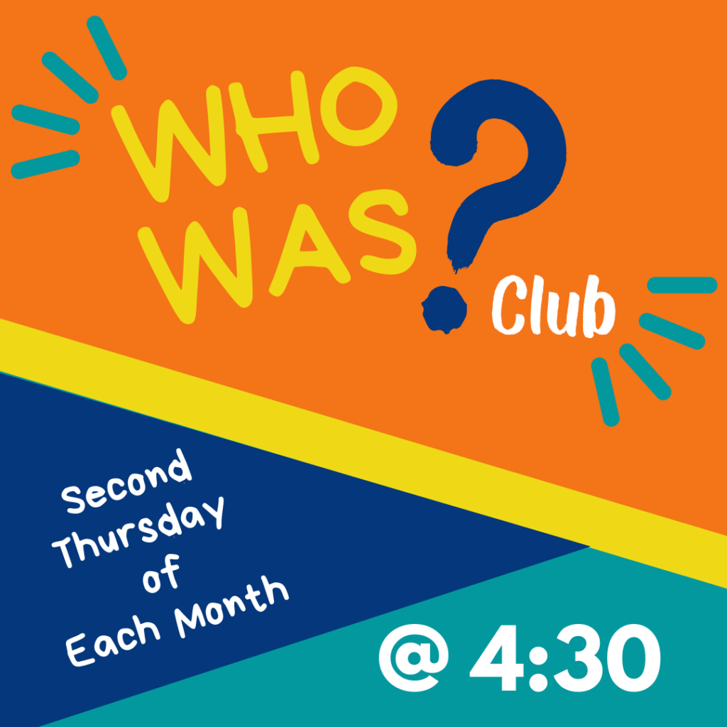 Who Was Club: Second Thursday of Each month at 4:30